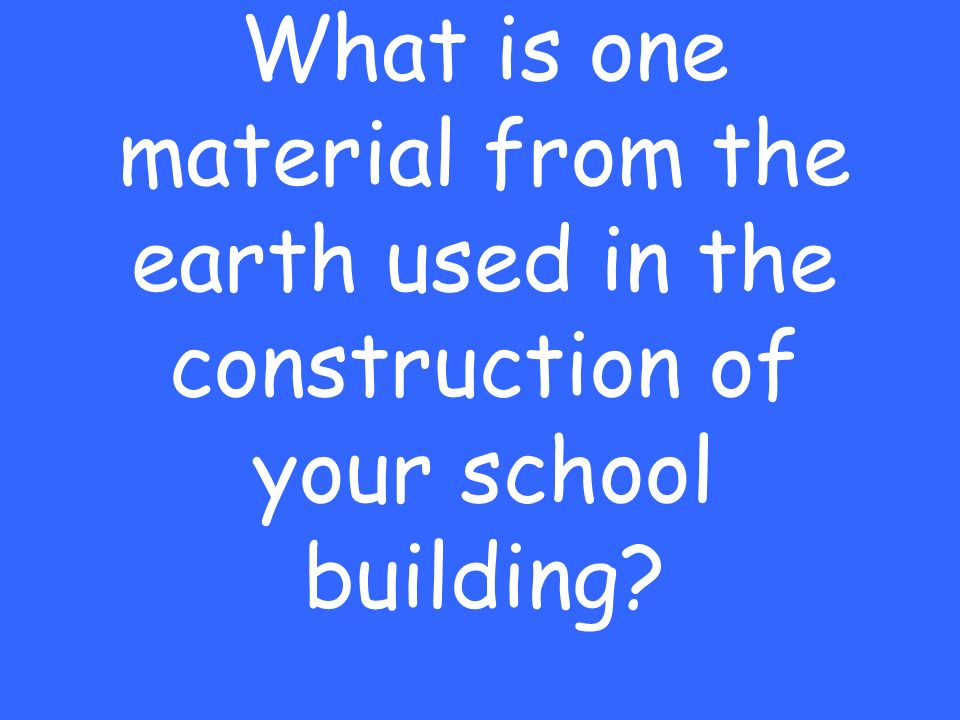 What is one material from the earth used in the construction of your school building
