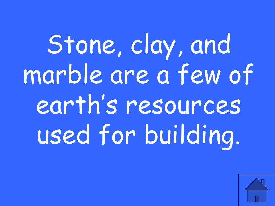 Stone, clay, and marble are a few of earth's resources used for building.