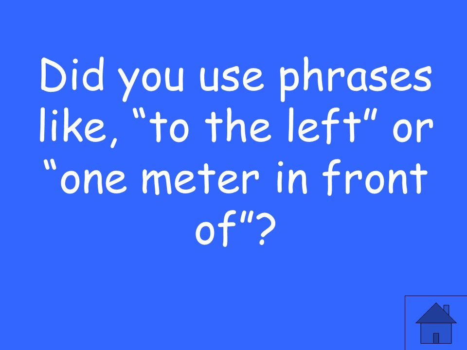 Did you use phrases like, to the left or one meter in front of