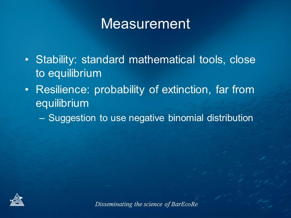 Measurement Stability: standard mathematical tools, close to equilibrium. Resilience: probability of extinction, far from equilibrium.