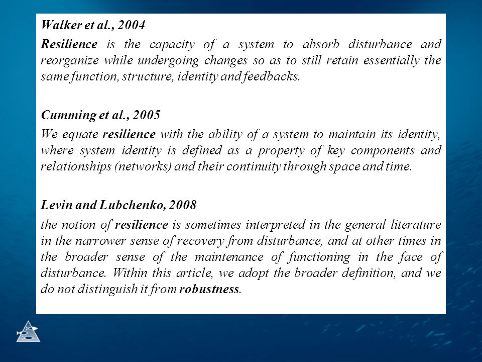 Walker et al., 2004 Resilience is the capacity of a system to absorb disturbance and reorganize while undergoing changes so as to still retain essentially the same function, structure, identity and feedbacks.
