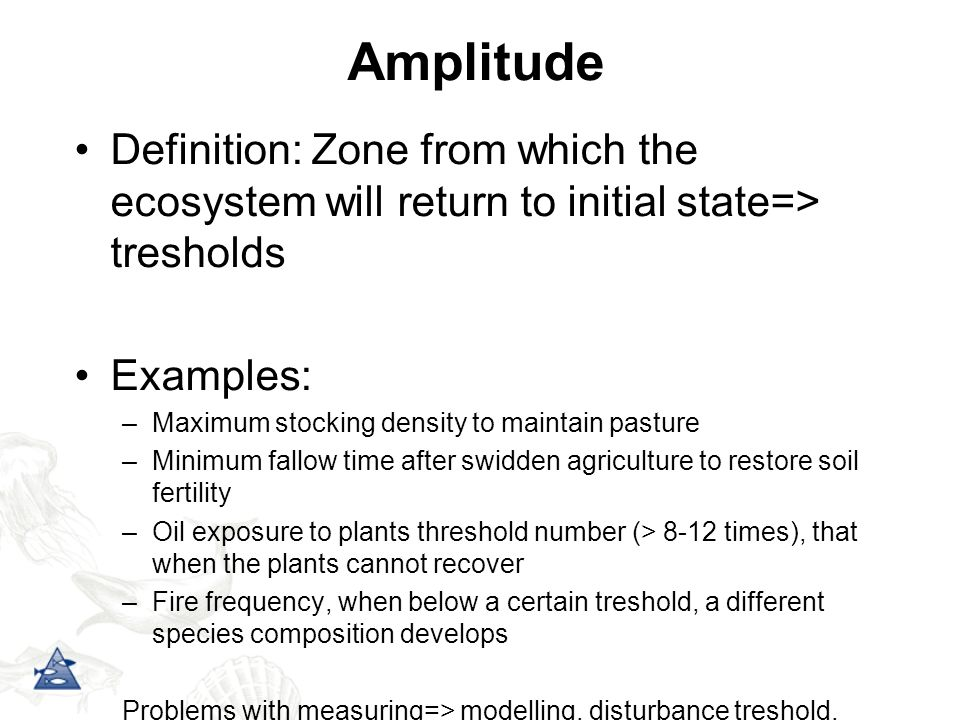 Amplitude Definition: Zone from which the ecosystem will return to initial state=> tresholds. Examples: