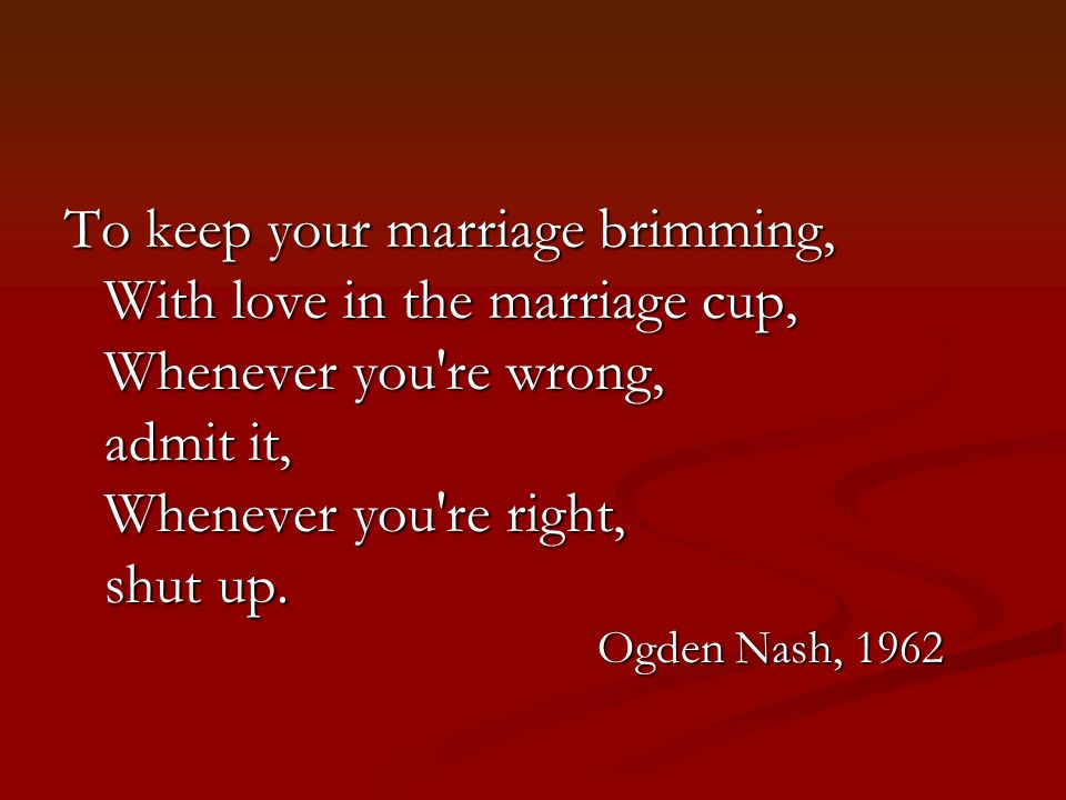 To keep your marriage brimming, With love in the marriage cup, Whenever you re wrong, admit it, Whenever you re right, shut up.