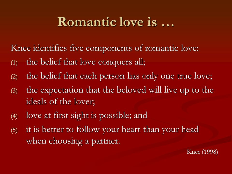 Romantic love is … Knee identifies five components of romantic love: