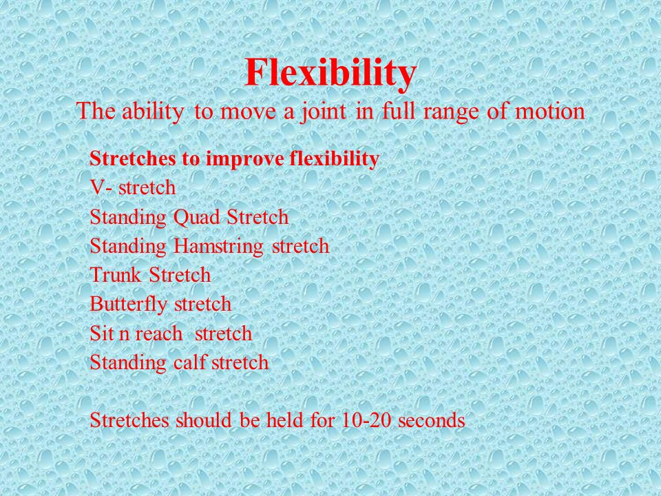 Flexibility The ability to move a joint in full range of motion