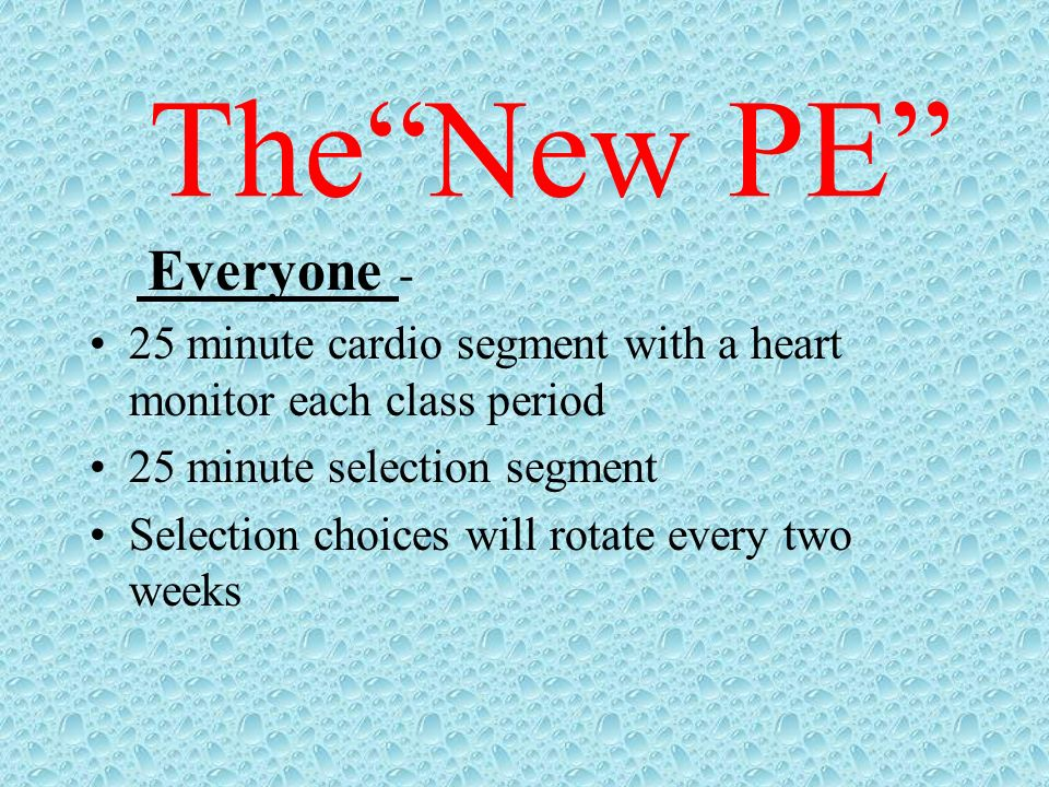 The New PE Everyone - 25 minute cardio segment with a heart monitor each class period. 25 minute selection segment.