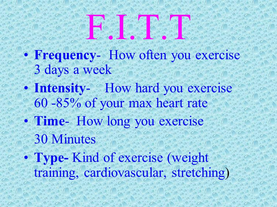 F.I.T.T Frequency- How often you exercise 3 days a week