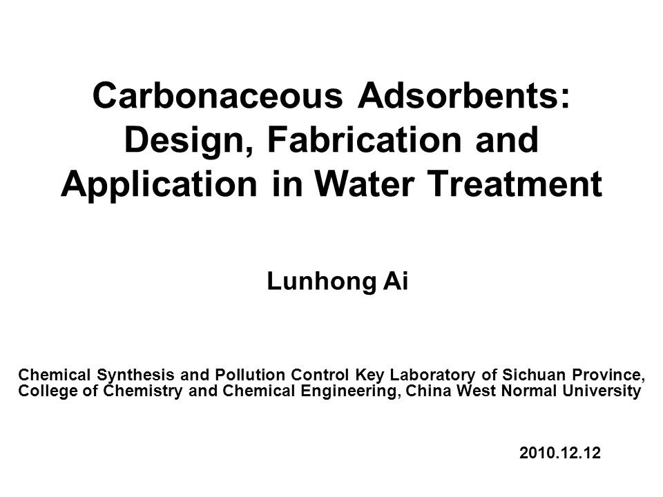 Carbonaceous Adsorbents: Design, Fabrication and Application in Water  Treatment Lunhong Ai Chemical Synthesis and Pollution Control Key  Laboratory of Sichuan