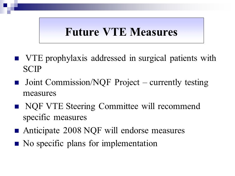 Future VTE Measures VTE prophylaxis addressed in surgical patients with SCIP. Joint Commission/NQF Project – currently testing measures.
