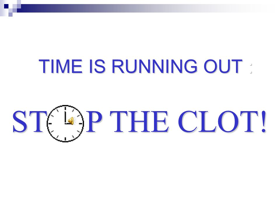 ST P THE CLOT! TIME IS RUNNING OUT :