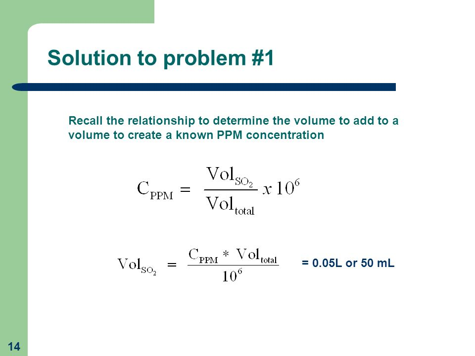 Solution to problem #1 Recall the relationship to determine the volume to add to a volume to create a known PPM concentration.