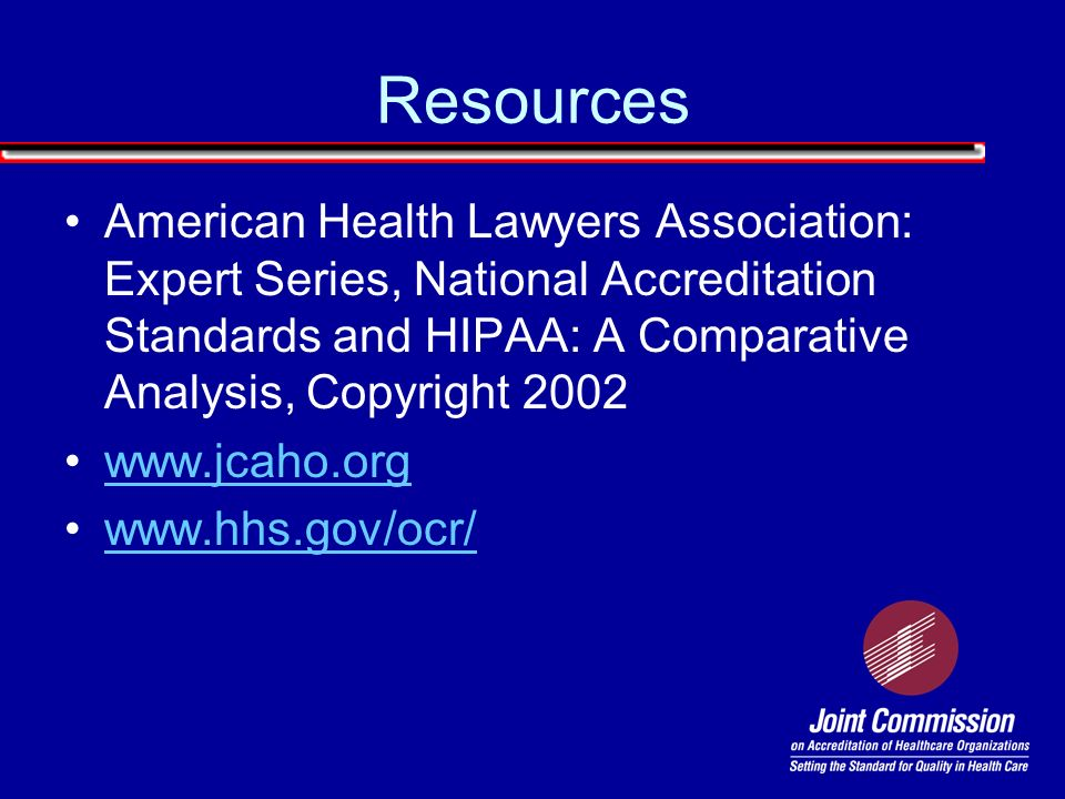 Resources American Health Lawyers Association: Expert Series, National Accreditation Standards and HIPAA: A Comparative Analysis, Copyright 2002.