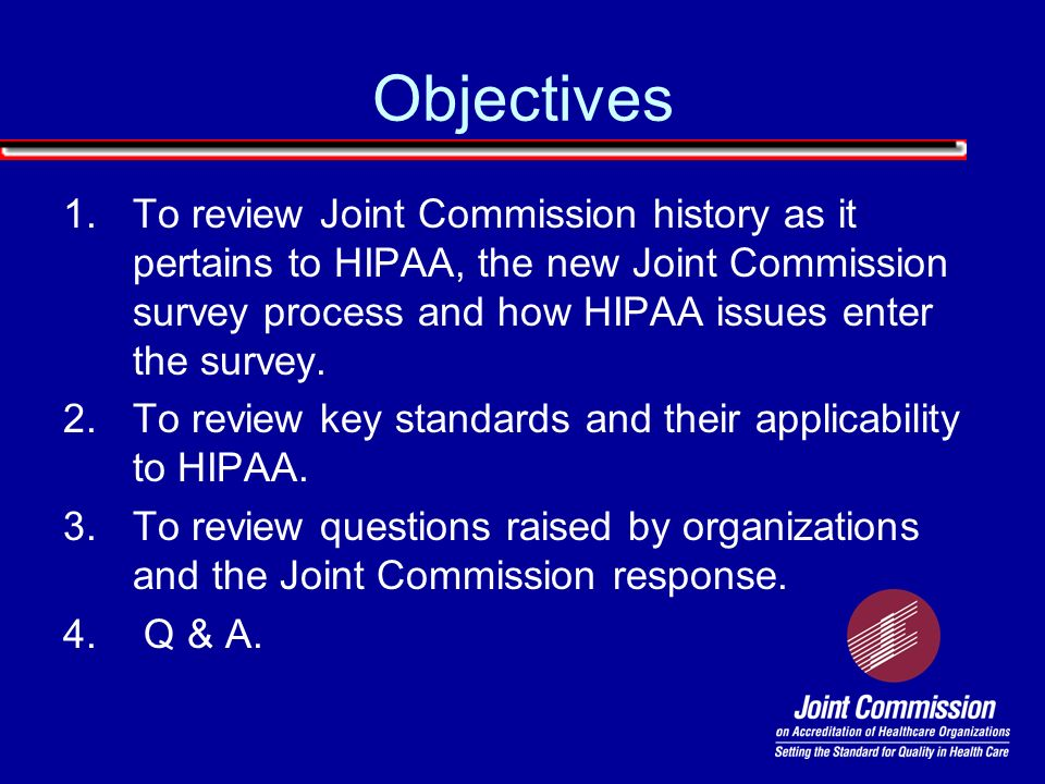 Objectives To review Joint Commission history as it pertains to HIPAA, the new Joint Commission survey process and how HIPAA issues enter the survey.