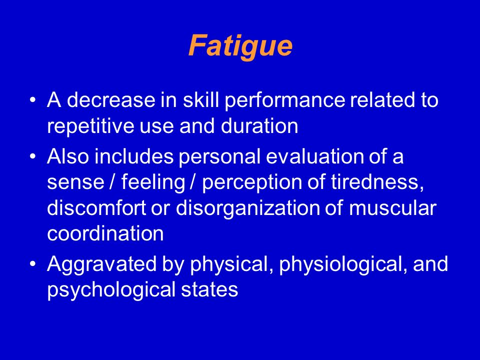 Fatigue A decrease in skill performance related to repetitive use and duration.