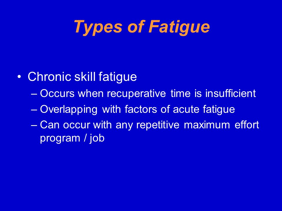 Types of Fatigue Chronic skill fatigue