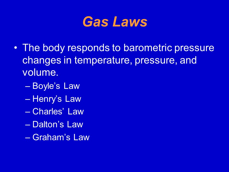 Gas Laws The body responds to barometric pressure changes in temperature, pressure, and volume. Boyle's Law.