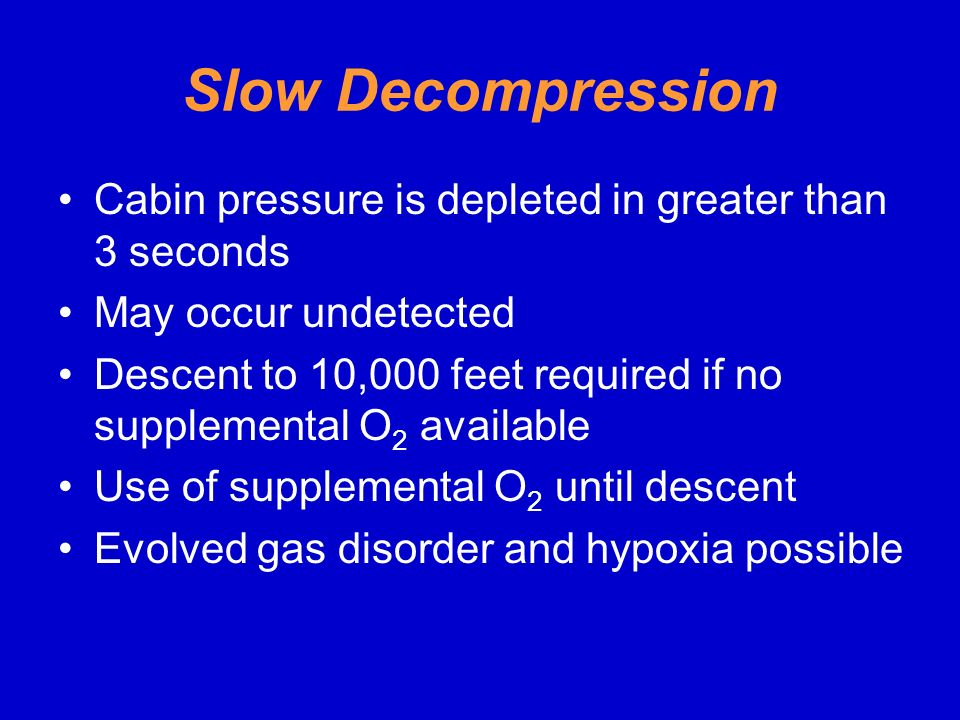 Slow Decompression Cabin pressure is depleted in greater than 3 seconds. May occur undetected.