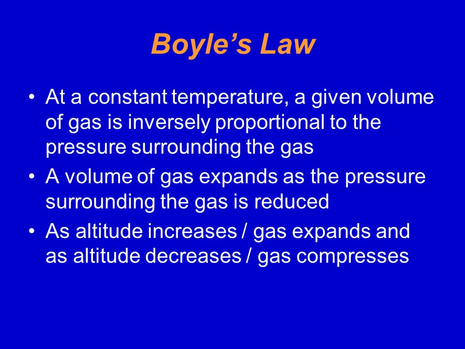 Boyle's Law At a constant temperature, a given volume of gas is inversely proportional to the pressure surrounding the gas.