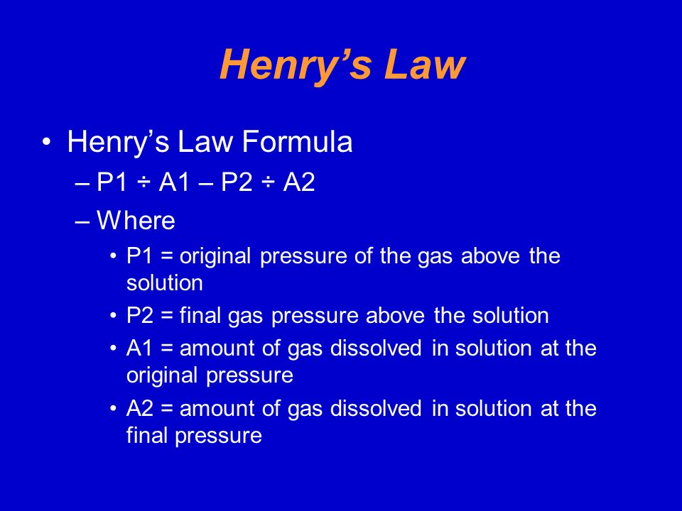 Henry's Law Henry's Law Formula P1 ÷ A1 – P2 ÷ A2 Where