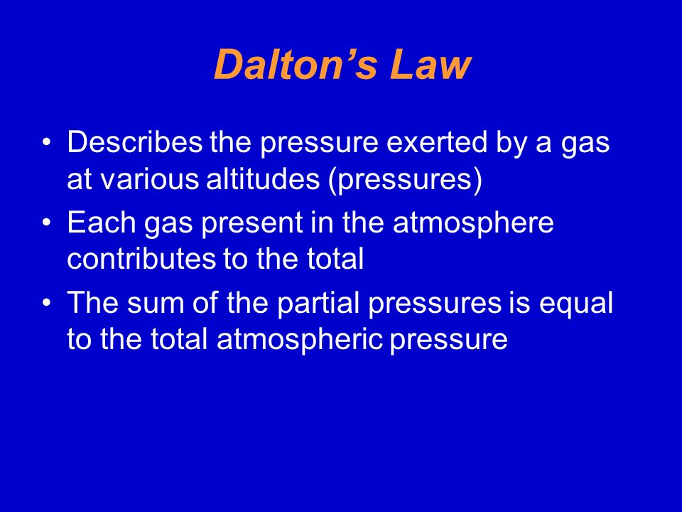 Dalton's Law Describes the pressure exerted by a gas at various altitudes (pressures) Each gas present in the atmosphere contributes to the total.