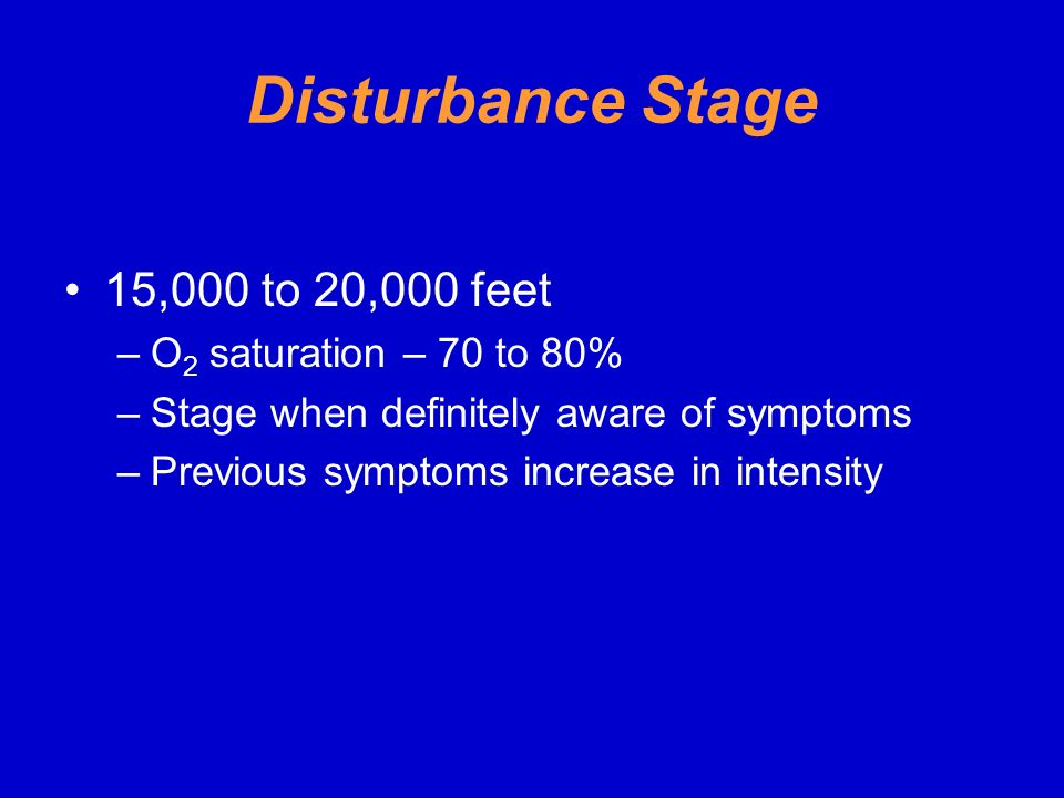 Disturbance Stage 15,000 to 20,000 feet O2 saturation – 70 to 80%