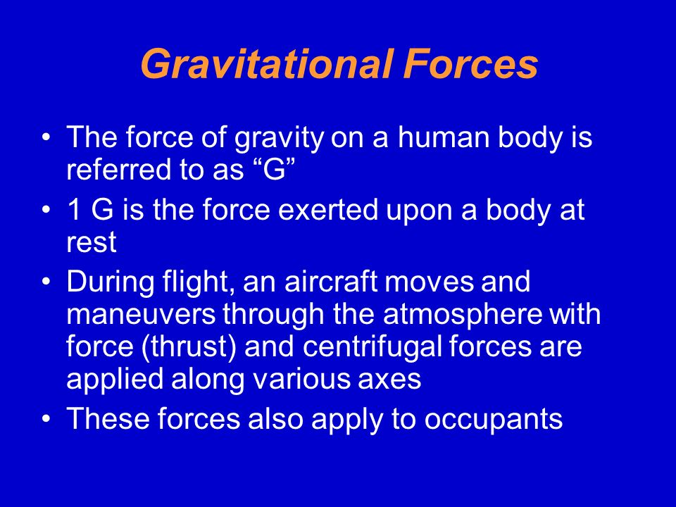 Gravitational Forces The force of gravity on a human body is referred to as G 1 G is the force exerted upon a body at rest.