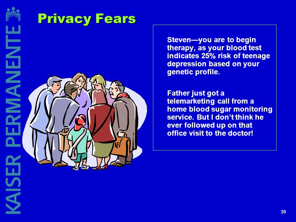 Privacy Fears Steven—you are to begin therapy, as your blood test indicates 25% risk of teenage depression based on your genetic profile.