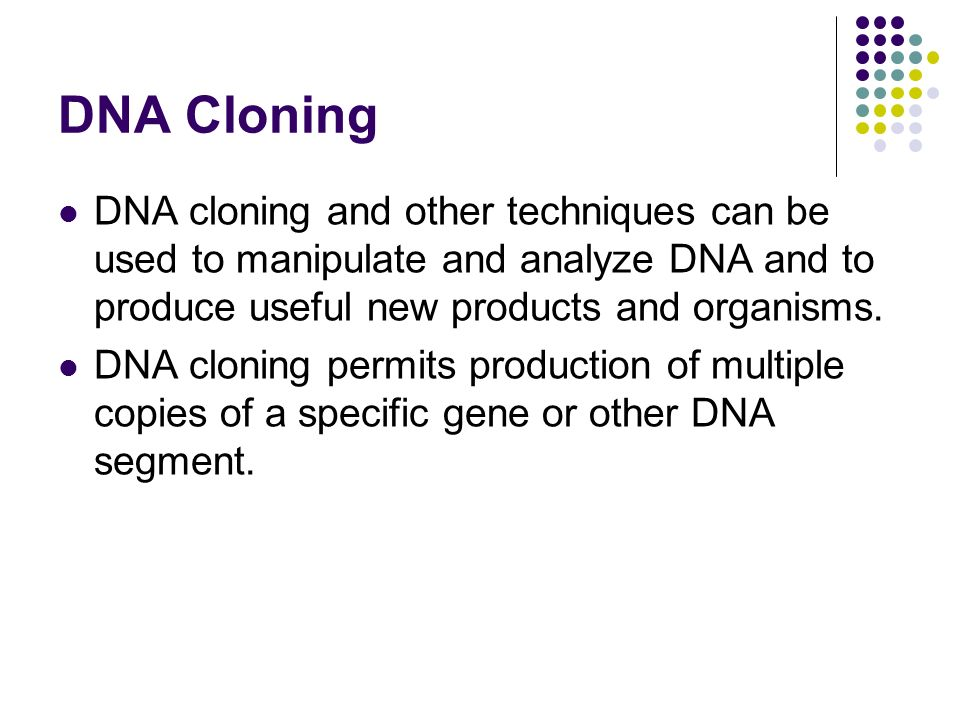 DNA Cloning DNA cloning and other techniques can be used to manipulate and analyze DNA and to produce useful new products and organisms.
