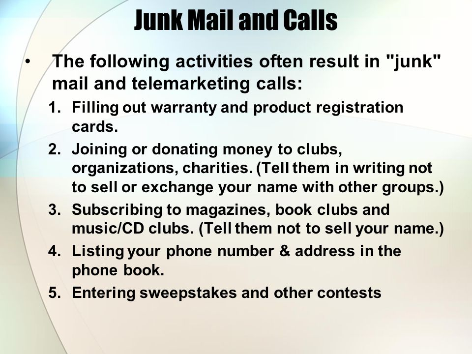 Junk Mail and Calls The following activities often result in junk mail and telemarketing calls: