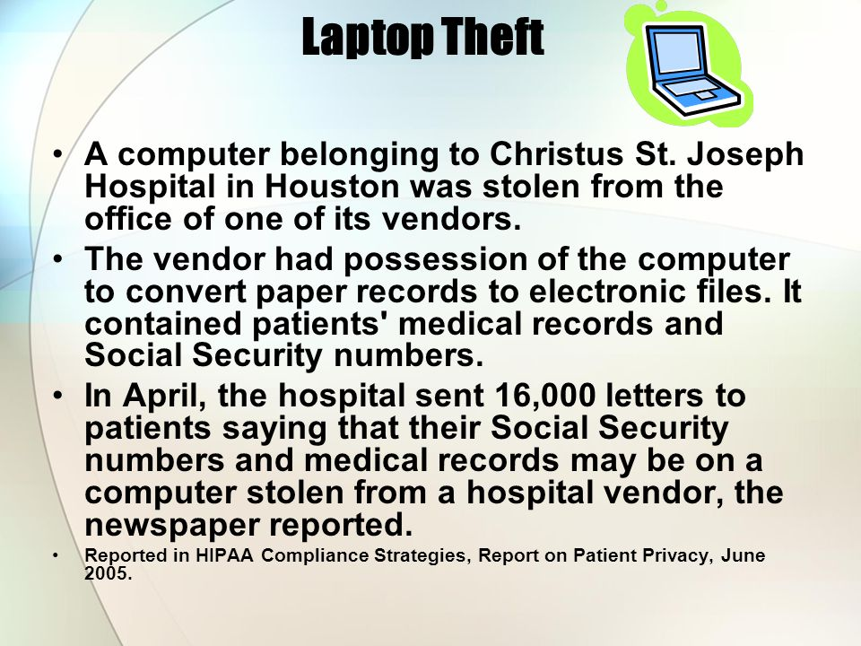 Laptop Theft A computer belonging to Christus St. Joseph Hospital in Houston was stolen from the office of one of its vendors.