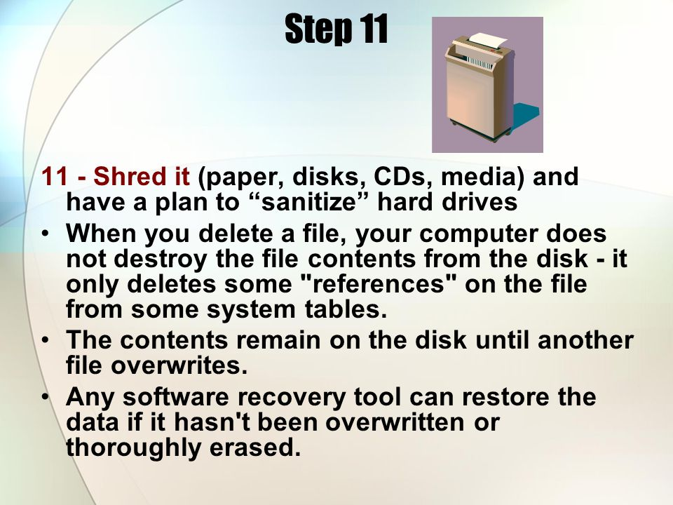 Step 11 11 - Shred it (paper, disks, CDs, media) and have a plan to sanitize hard drives.