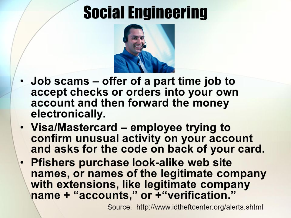 Social Engineering Job scams – offer of a part time job to accept checks or orders into your own account and then forward the money electronically.