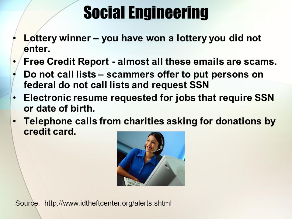 Social Engineering Lottery winner – you have won a lottery you did not enter. Free Credit Report - almost all these emails are scams.