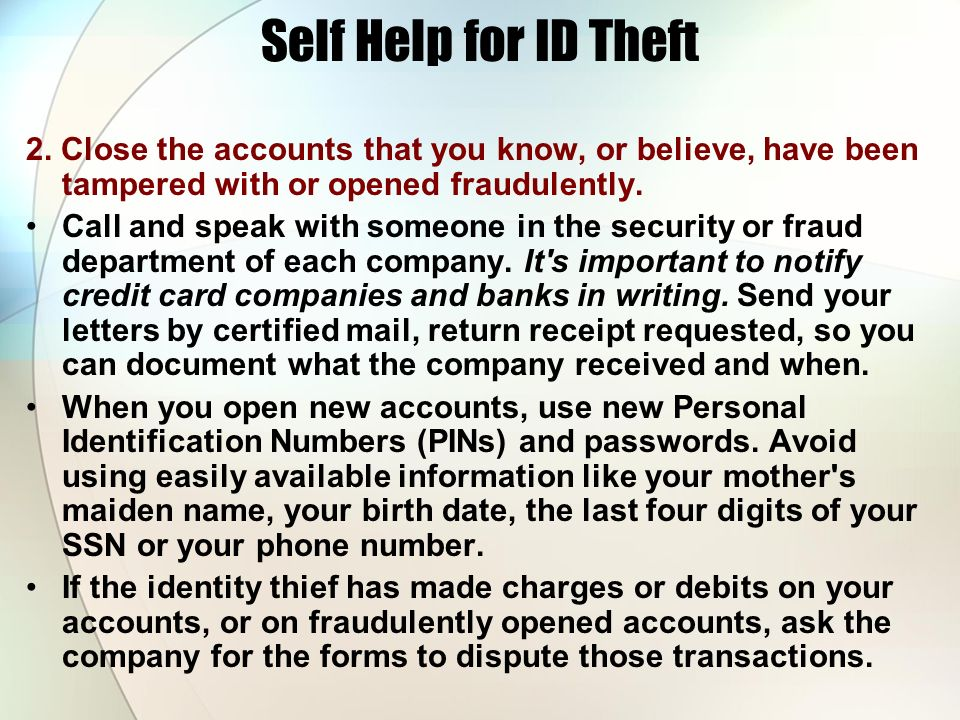 Self Help for ID Theft 2. Close the accounts that you know, or believe, have been tampered with or opened fraudulently.