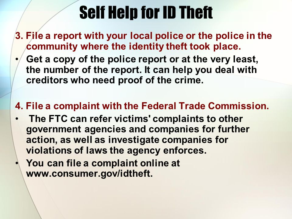 Self Help for ID Theft 3. File a report with your local police or the police in the community where the identity theft took place.