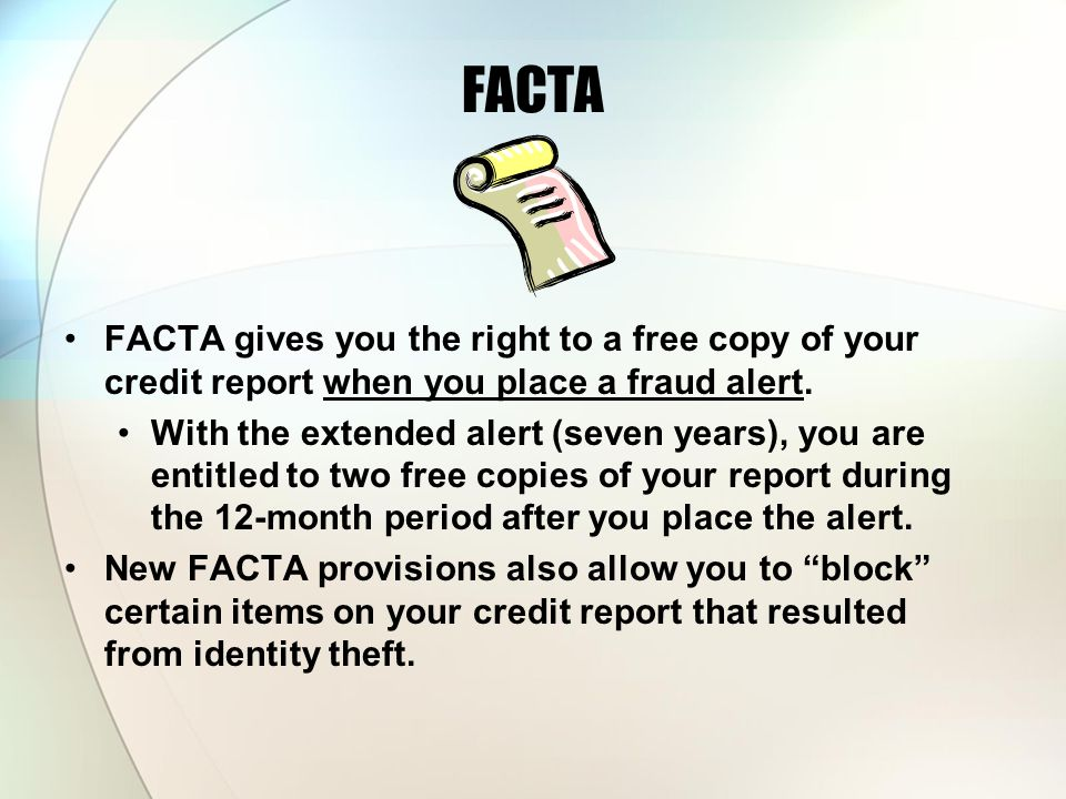FACTA FACTA gives you the right to a free copy of your credit report when you place a fraud alert.