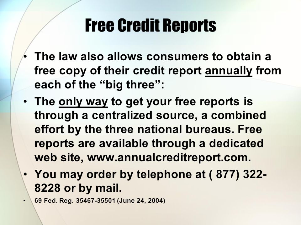 Free Credit Reports The law also allows consumers to obtain a free copy of their credit report annually from each of the big three :
