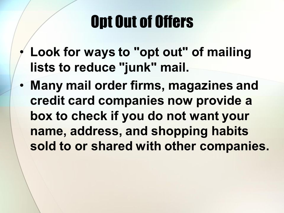 Opt Out of Offers Look for ways to opt out of mailing lists to reduce junk mail.