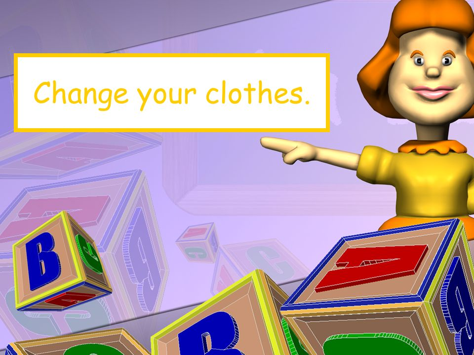 Change your clothes.