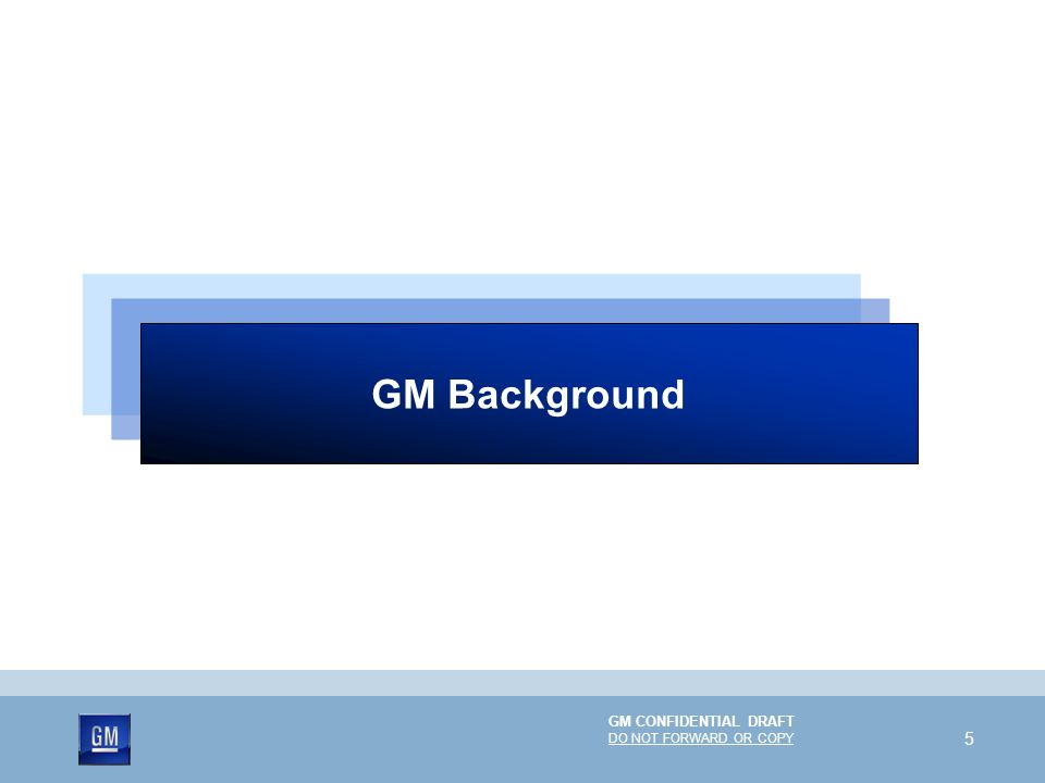 GM Background GM CONFIDENTIAL DRAFT DO NOT FORWARD OR COPY