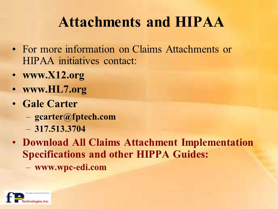 Attachments and HIPAA For more information on Claims Attachments or HIPAA initiatives contact: www.X12.org.