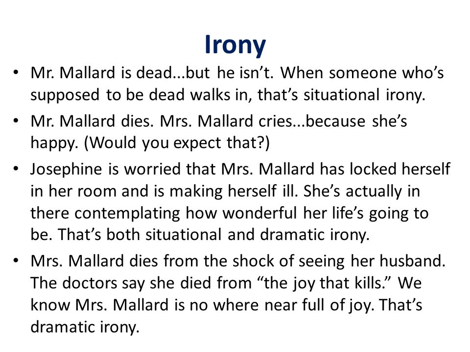 Irony Mr. Mallard is dead...but he isn't. When someone who's supposed to be dead walks in, that's situational irony.