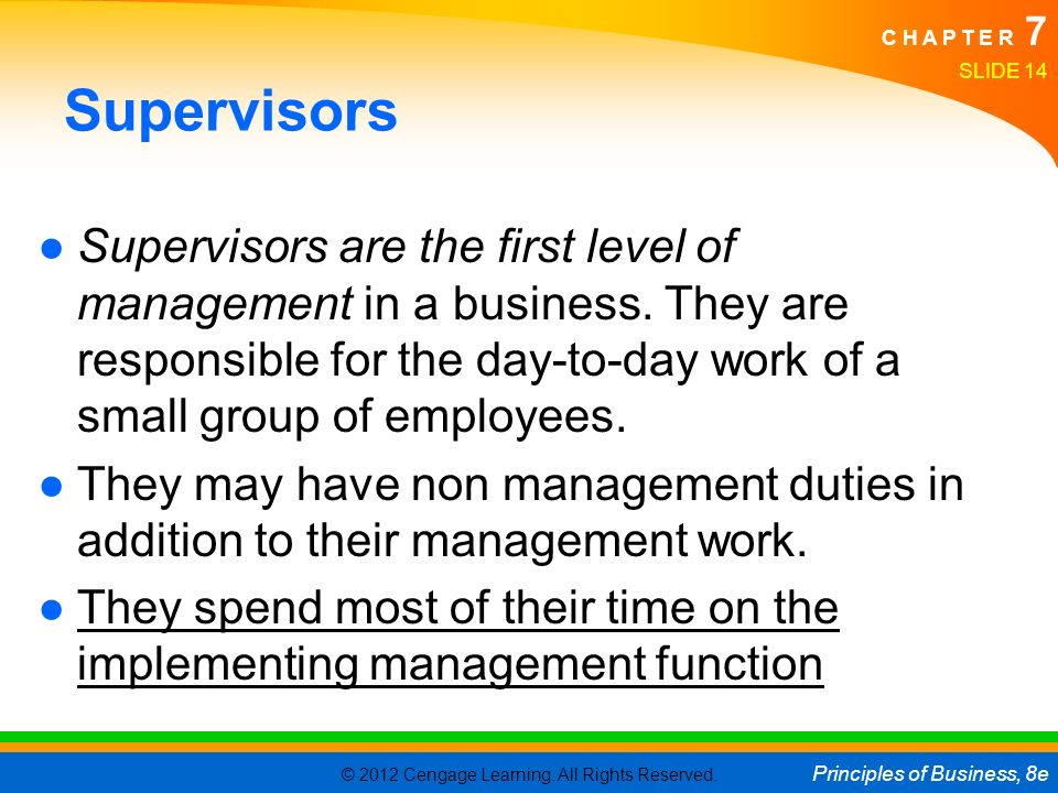 Supervisors Supervisors are the first level of management in a business. They are responsible for the day-to-day work of a small group of employees.