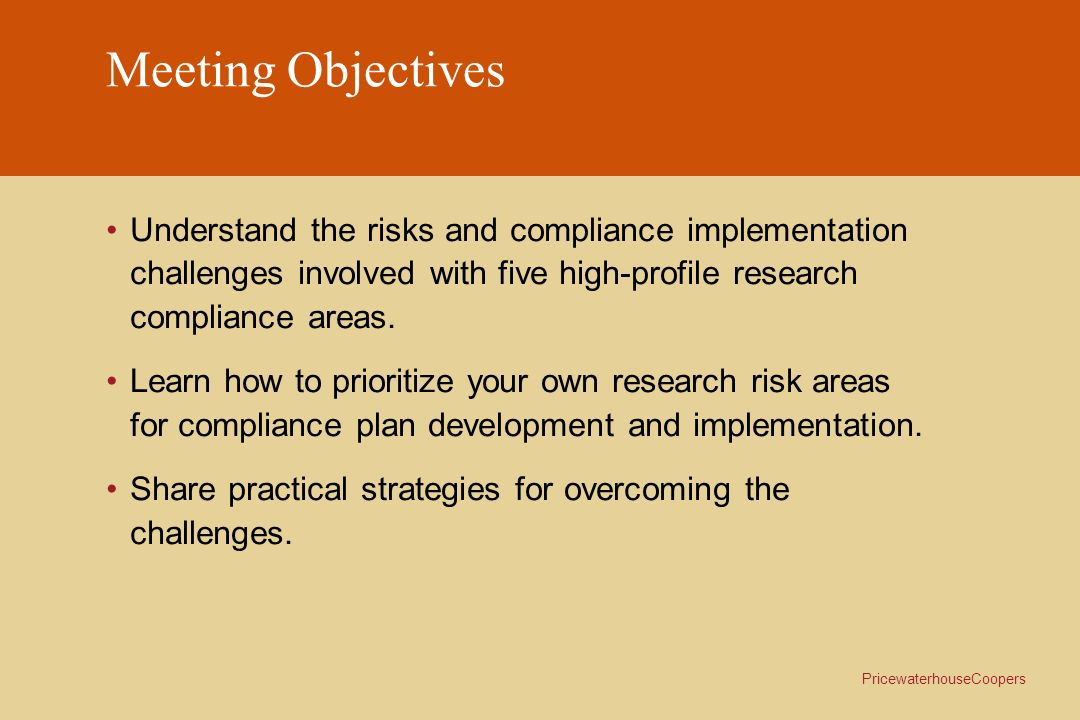 Meeting Objectives Understand the risks and compliance implementation challenges involved with five high-profile research compliance areas.