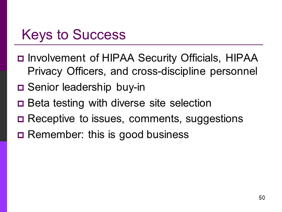 Keys to Success Involvement of HIPAA Security Officials, HIPAA Privacy Officers, and cross-discipline personnel.