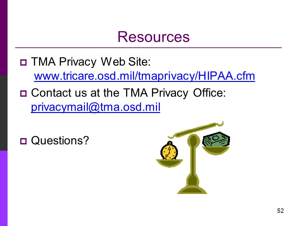Resources TMA Privacy Web Site: www.tricare.osd.mil/tmaprivacy/HIPAA.cfm. Contact us at the TMA Privacy Office: privacymail@tma.osd.mil.