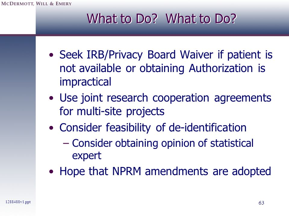 What to Do What to Do Seek IRB/Privacy Board Waiver if patient is not available or obtaining Authorization is impractical.