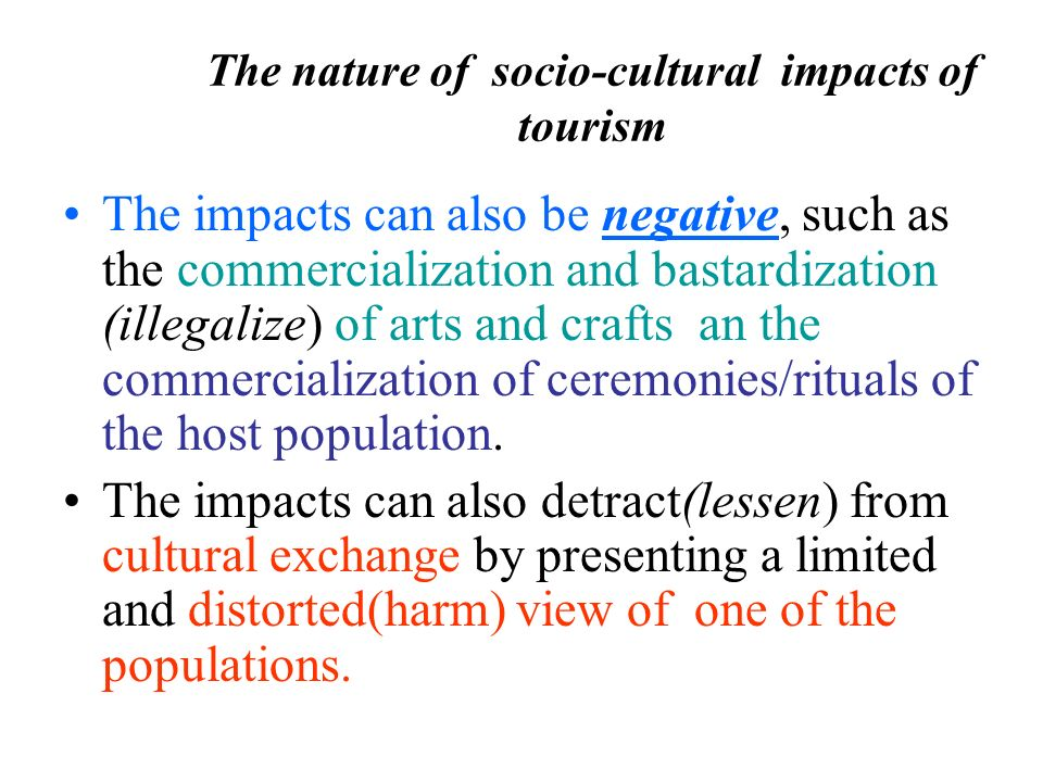 the cultural impacts of tourism on Introduction: who benefits at a time when many tribal peoples and ethnic minorities face the prospect of cultural, and at times physical, annihilation, it may seem grotesque to examine the effects of mass tourism on poorer countries and regions in the same way as we would consider the consequences of a large-scale development scheme in a.