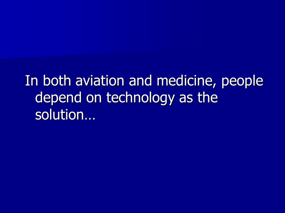 In both aviation and medicine, people depend on technology as the solution…