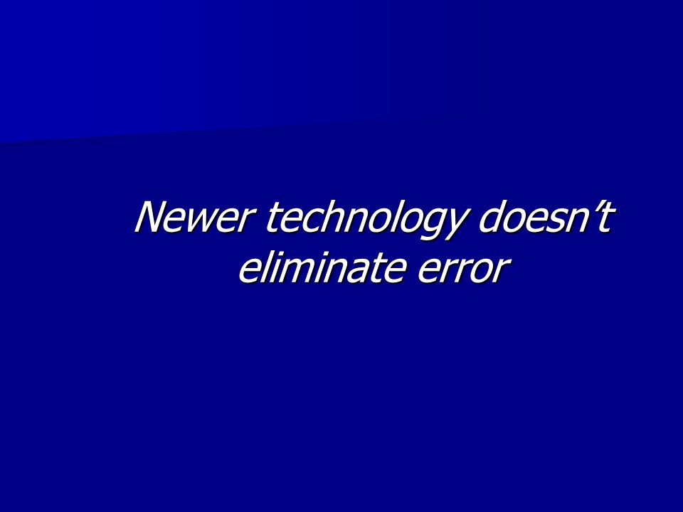 Newer technology doesn't eliminate error